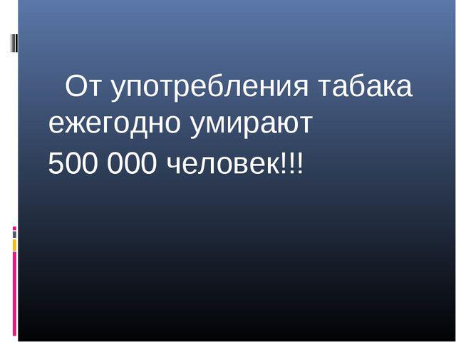 От употребления табака ежегодно умирают 500 000 человек!!!