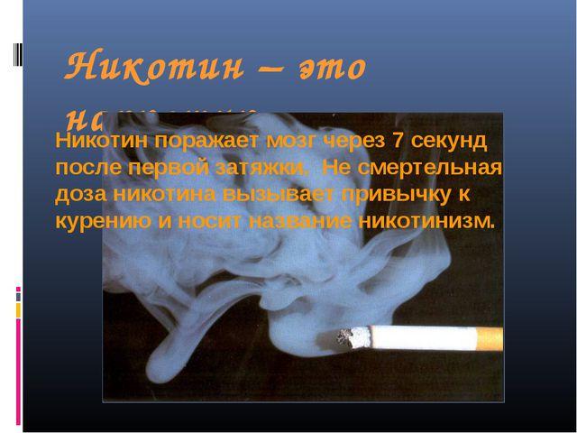 Никотин – это наркотик Никотин поражает мозг через 7 секунд после первой затя...