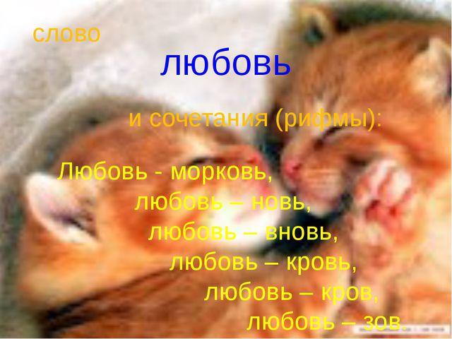 любовь Любовь - морковь, любовь – новь, любовь – вновь, любовь – кровь, любов...