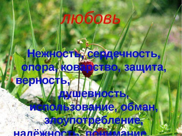 любовь Нежность, сердечность, опора, коварство, защита, верность, душевность,...