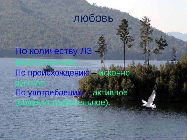 любовь По количеству ЛЗ – многозначное; По происхождению – исконно русское; П...
