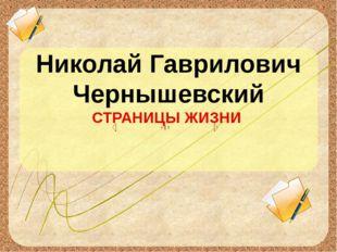 Николай Гаврилович Чернышевский СТРАНИЦЫ ЖИЗНИ