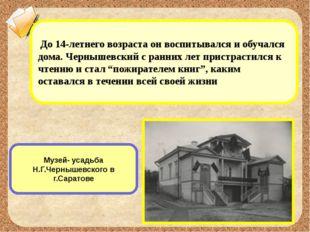 Музей- усадьба Н.Г.Чернышевского в г.Саратове До 14-летнего возраста он воспи