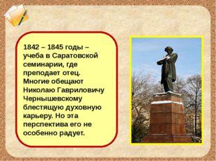 1842 – 1845 годы – учеба в Саратовской семинарии, где преподает отец. Многие