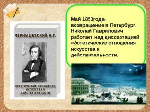 Май 1853года- возвращение в Петербург. Николай Гаврилович работает над диссер