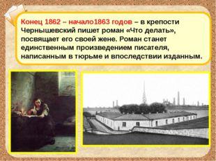 Конец 1862 – начало1863 годов – в крепости Чернышевский пишет роман «Что дела