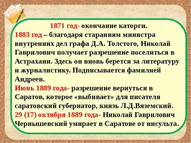 1871 год- окончание каторги. 1883 год – благодаря стараниям министра внутрен...