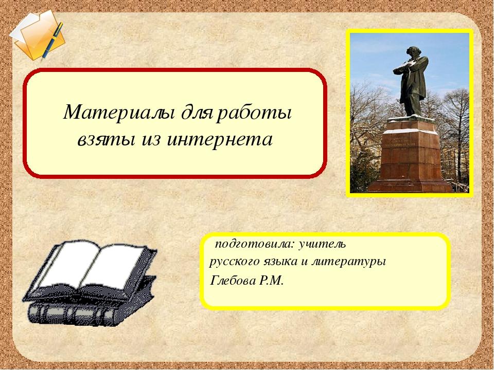 подготовила: учитель русского языка и литературы Глебова Р.М. Материалы для...