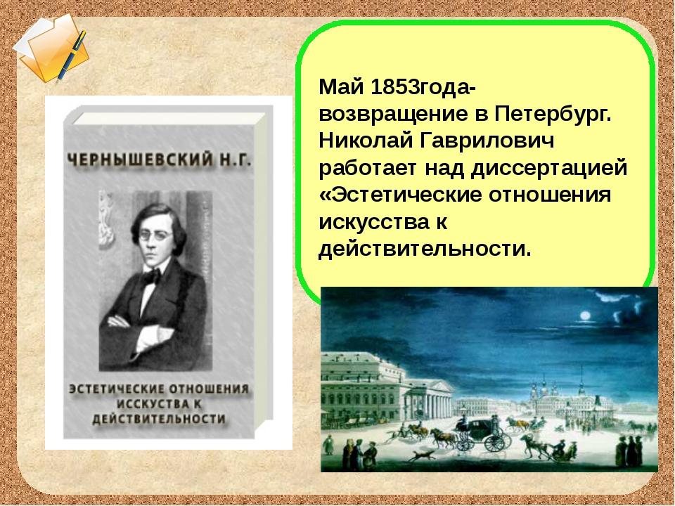 Май 1853года- возвращение в Петербург. Николай Гаврилович работает над диссер...
