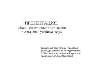 ПРЕЗЕНТАЦИЯ. «Наши спортивные достижения в 2014-2015 учебном году» Удмуртская