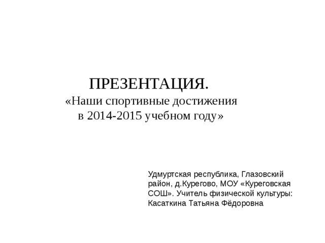 ПРЕЗЕНТАЦИЯ. «Наши спортивные достижения в 2014-2015 учебном году» Удмуртская...