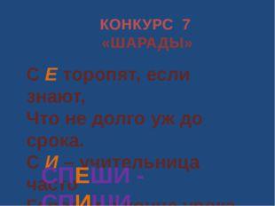 КОНКУРС 7 «ШАРАДЫ» С Е торопят, если знают, Что не долго уж до срока. С И – у