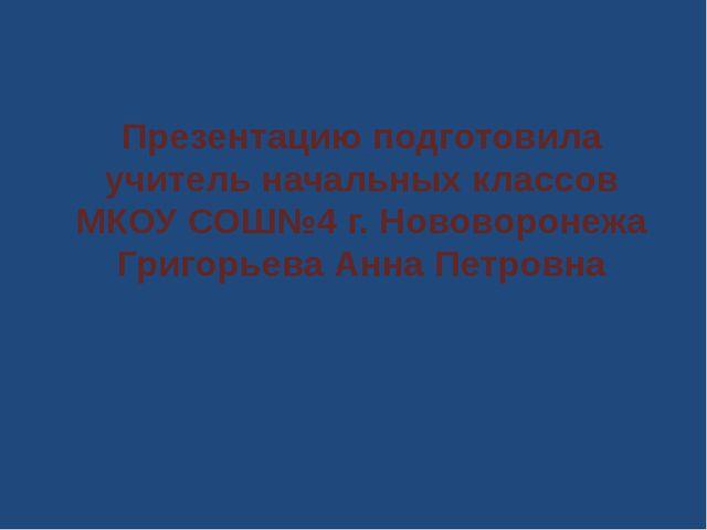 Презентацию подготовила учитель начальных классов МКОУ СОШ№4 г. Нововоронежа...