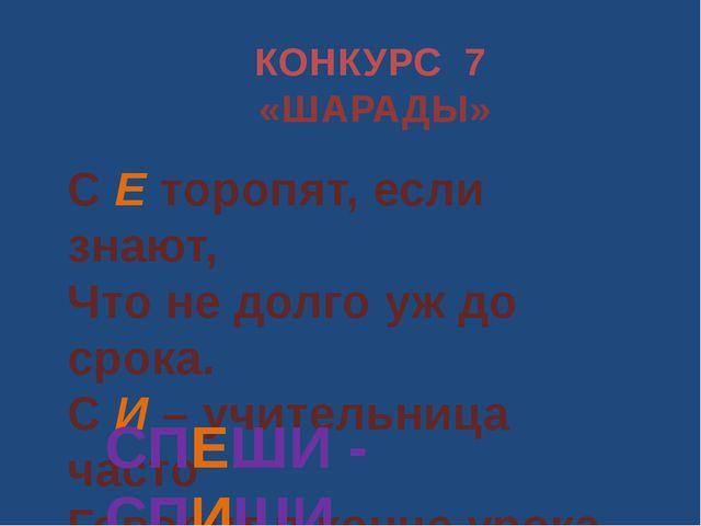 КОНКУРС 7 «ШАРАДЫ» С Е торопят, если знают, Что не долго уж до срока. С И – у...