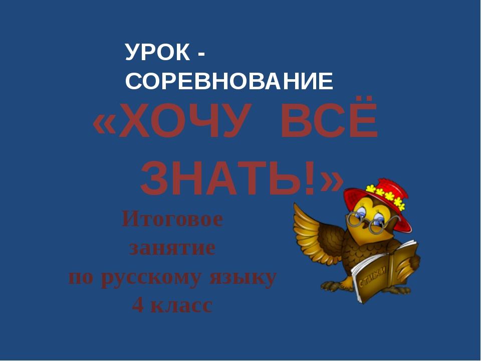 УРОК - СОРЕВНОВАНИЕ «ХОЧУ ВСЁ ЗНАТЬ!» Итоговое занятие по русскому языку 4 кл...