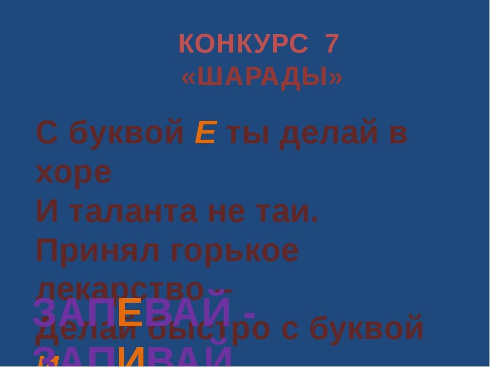КОНКУРС 7 «ШАРАДЫ» С буквой Е ты делай в хоре И таланта не таи. Принял горько...