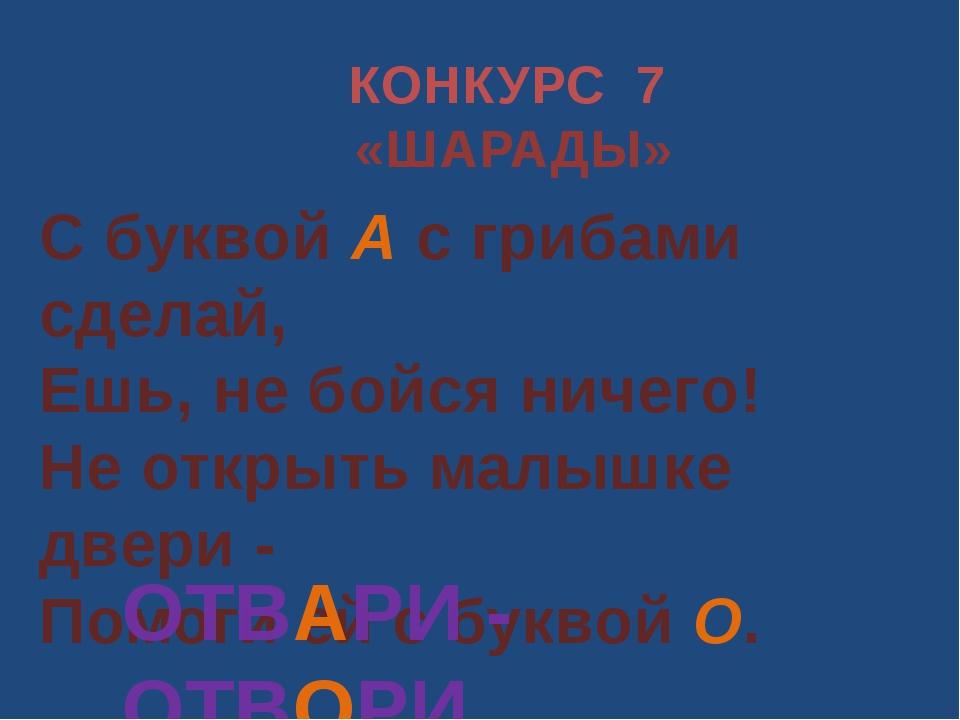 КОНКУРС 7 «ШАРАДЫ» С буквой А с грибами сделай, Ешь, не бойся ничего! Не откр...