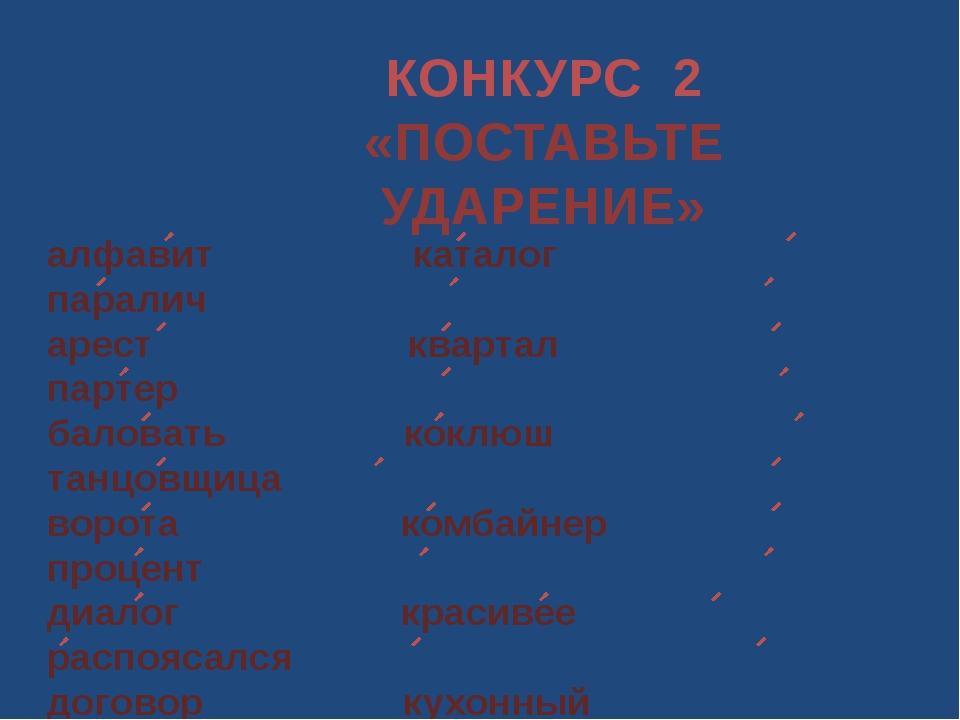 КОНКУРС 2 «ПОСТАВЬТЕ УДАРЕНИЕ» алфавит каталог паралич арест квартал партер б...