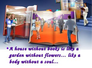 A house without books is like a garden without flowers… like a body without a