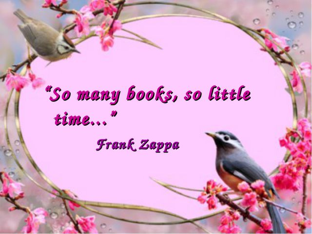 """""""So many books, so little time..."""" Frank Zappa"""
