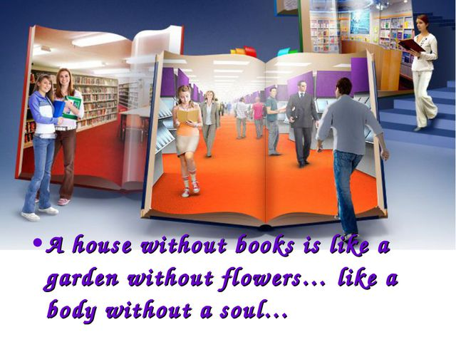 A house without books is like a garden without flowers… like a body without a...