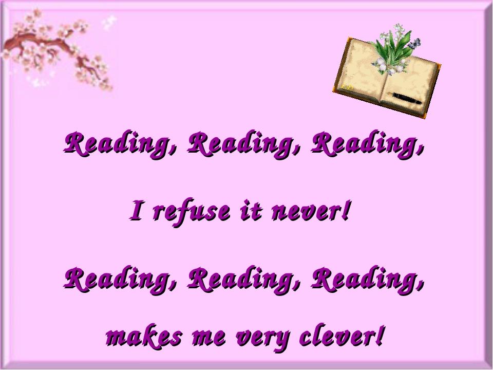 Reading, Reading, Reading, I refuse it never! Reading, Reading, Reading, make...