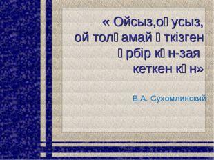 « Ойсыз,оқусыз, ой толғамай өткізген әрбір күн-зая кеткен күн» В.А. Сухомлинс