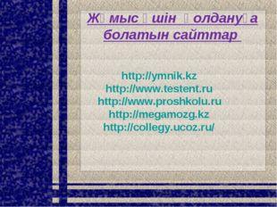 Жұмыс үшін қолдануға болатын сайттар http://ymnik.kz http://www.testent.ru ht