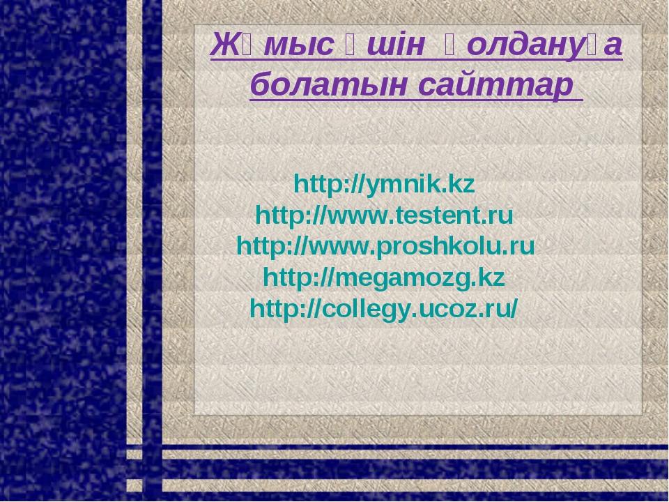 Жұмыс үшін қолдануға болатын сайттар http://ymnik.kz http://www.testent.ru ht...