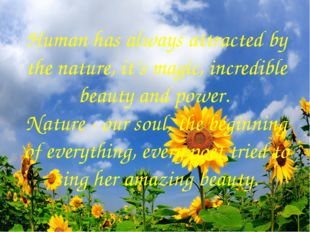 Human has always attracted by the nature, it's magic, incredible beauty and p