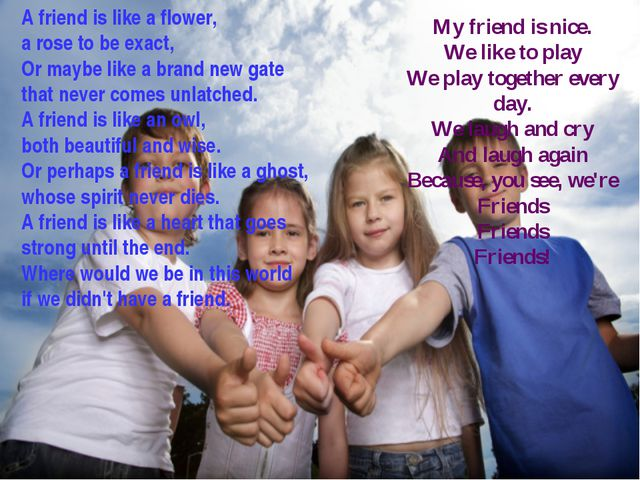 A friend is like a flower, a rose to be exact, Or maybe like a brand new gate...