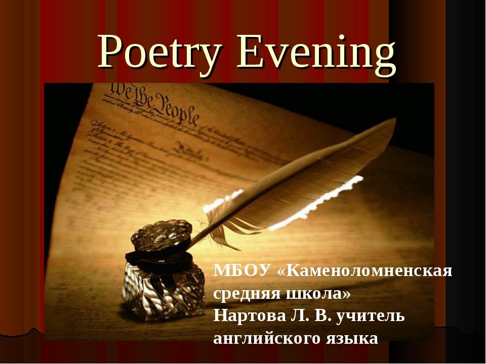 Poetry Evening МБОУ «Каменоломненская средняя школа» Нартова Л. В. учитель ан...