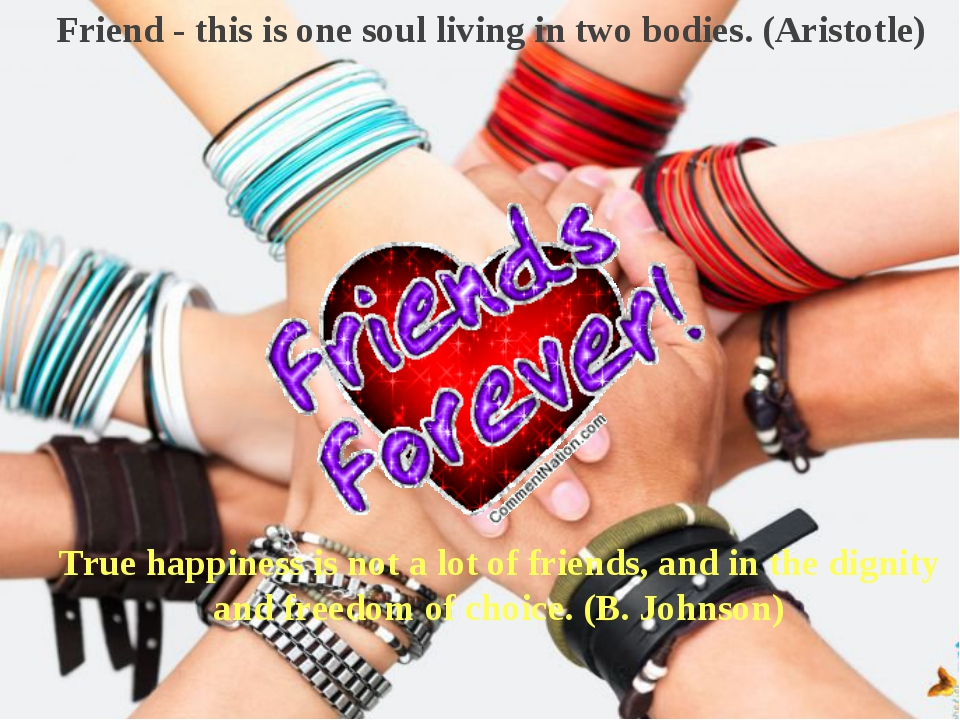 Friend - this is one soul living in two bodies. (Aristotle) True happiness is...