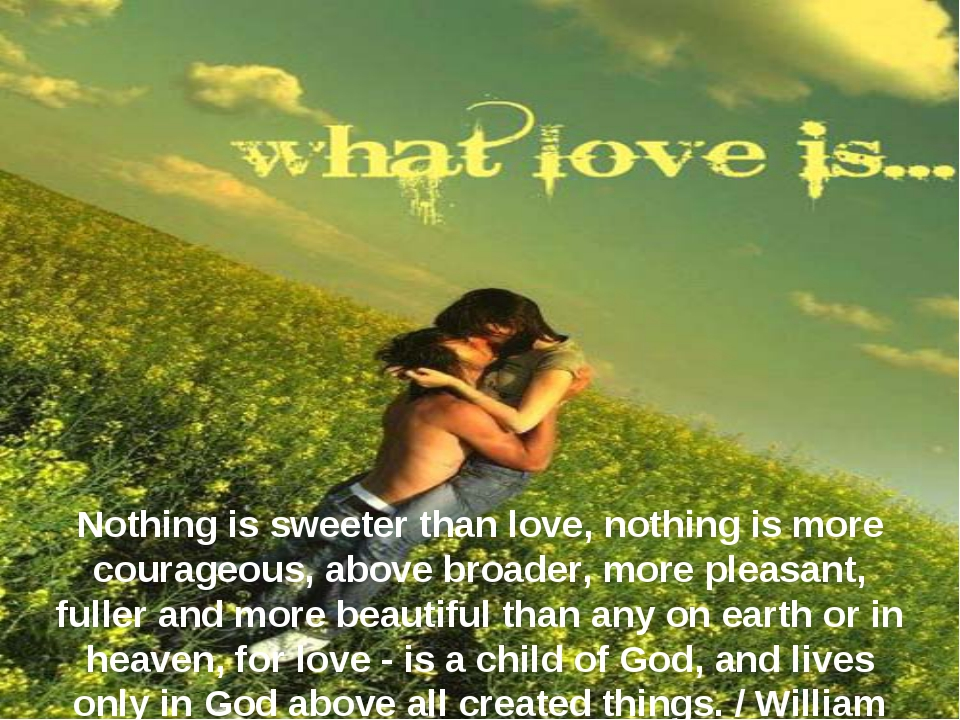 Nothing is sweeter than love, nothing is more courageous, above broader, more...