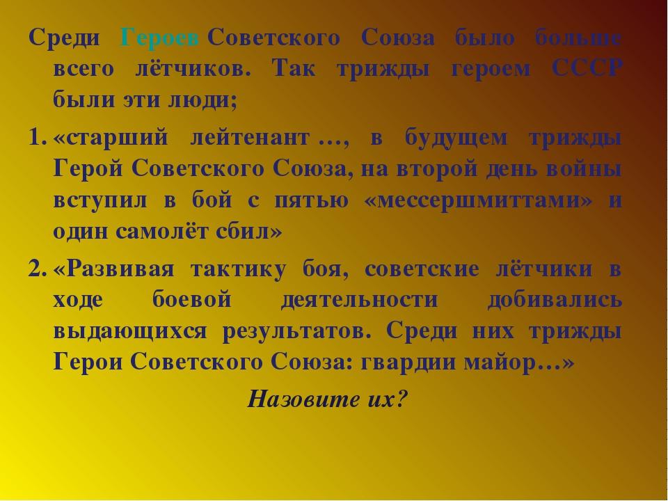 Среди ГероевСоветского Союза было больше всего лётчиков. Так трижды героем С...