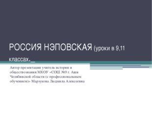 РОССИЯ НЭПОВСКАЯ (уроки в 9,11 классах._ Автор презентации учитель истории и