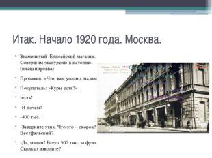 Итак. Начало 1920 года. Москва. Знаменитый Елисейский магазин. Совершим экску