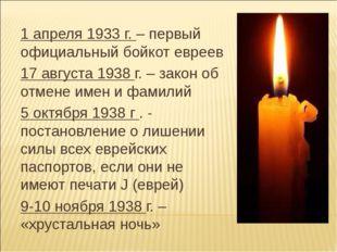 1 апреля 1933 г. – первый официальный бойкот евреев 17 августа 1938 г. – зако