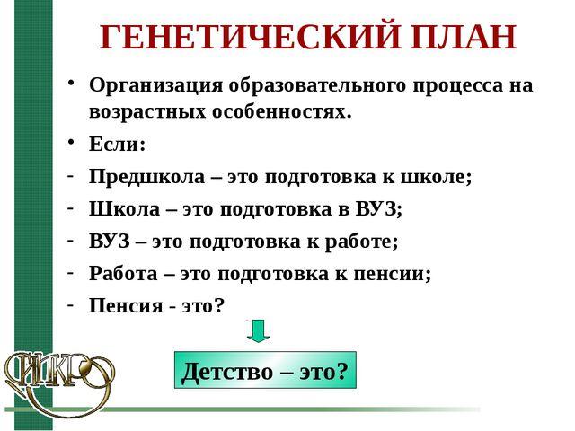 ГЕНЕТИЧЕСКИЙ ПЛАН Организация образовательного процесса на возрастных особенн...
