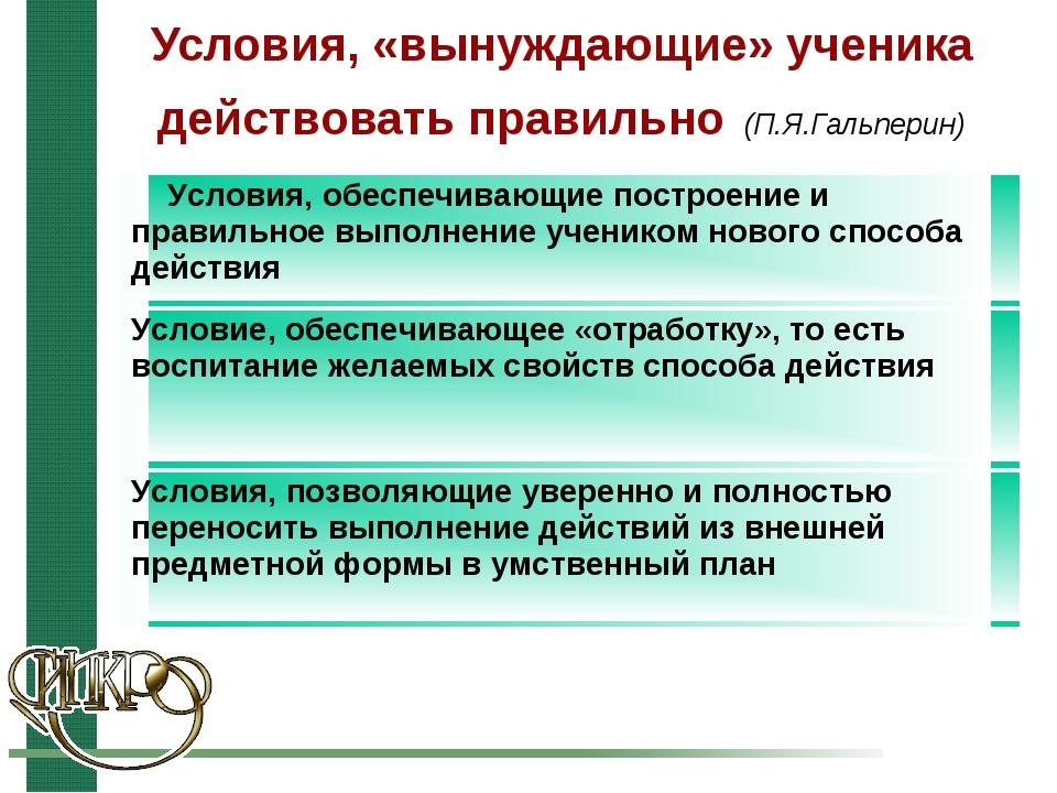 Условия, «вынуждающие» ученика действовать правильно (П.Я.Гальперин) Условия,...