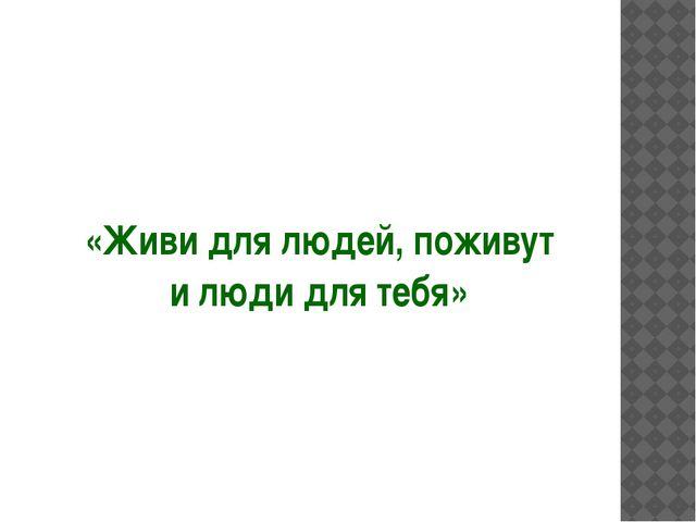 «Живи для людей, поживут и люди для тебя»