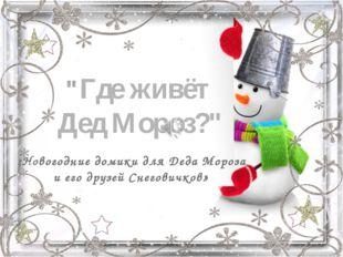 """""""Где живёт Дед Мороз?"""" «Новогодние домики для Деда Мороза и его друзей Снегов"""