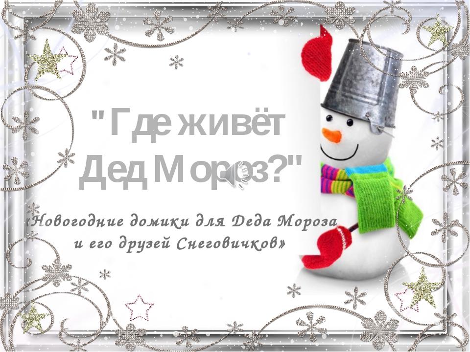 """""""Где живёт Дед Мороз?"""" «Новогодние домики для Деда Мороза и его друзей Снегов..."""
