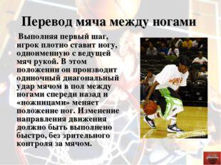 Перевод мяча между ногами Выполняя первый шаг, игрок плотно ставит ногу, одно