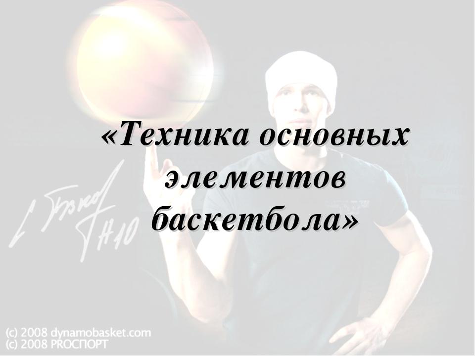 «Техника основных элементов баскетбола»
