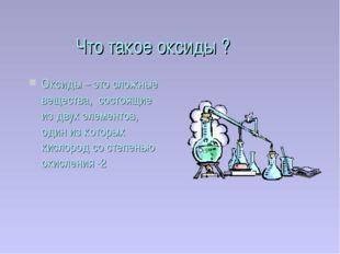 Что такое оксиды ? Оксиды – это сложные вещества, состоящие из двух элементов