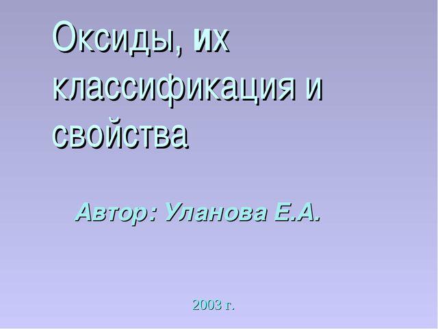 Оксиды, их классификация и свойства Автор: Уланова Е.А. 2003 г.