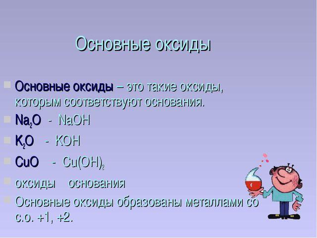 Основные оксиды Основные оксиды – это такие оксиды, которым соответствуют осн...