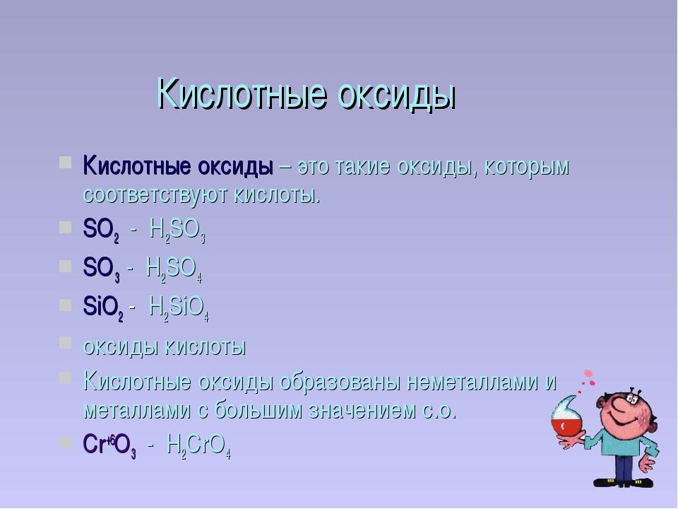 Кислотные оксиды Кислотные оксиды – это такие оксиды, которым соответствуют к...