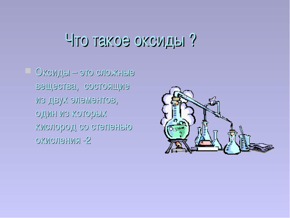 Что такое оксиды ? Оксиды – это сложные вещества, состоящие из двух элементов...